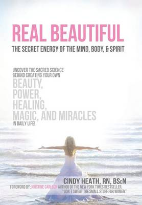Real Beautiful the Secret Energy of the Mind, Body, and Spirit: Uncovering the Sacred Science Behind Creating Your Own Beauty, Power, Healing, Magic, (Hardback)