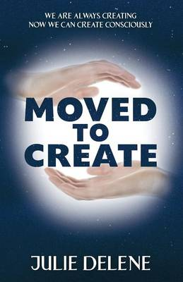 Moved to Create: We Are Always Creating Now We Can Create Consciously (Paperback)