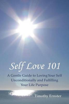Self Love 101: A Gentle Guide to Loving Your Self Unconditionally and Fulfilling Your Life Purpose (Paperback)