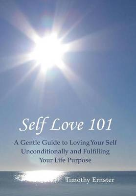 Self Love 101: A Gentle Guide to Loving Your Self Unconditionally and Fulfilling Your Life Purpose (Hardback)