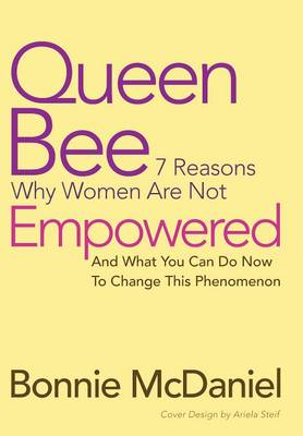 Queen Bee: 7 Reasons Why Women Are Not Empowered and What You Can Do Now to Change This Phenomenon (Hardback)