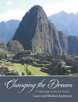 Changing the Dream: A Pilgrimage to Machu Picchu (Paperback)