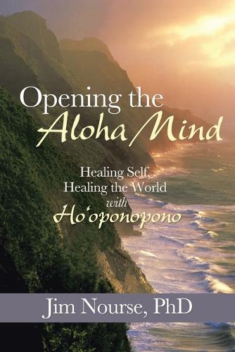 Opening the Aloha Mind: Healing Self, Healing the World with Ho'oponopono (Paperback)