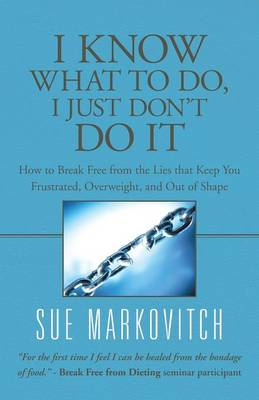 I Know What to Do, I Just Don't Do It: How to Break Free from the Lies That Keep You Frustrated, Overweight, and Out of Shape (Paperback)