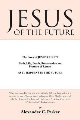 Jesus of the Future: The Story of Jesus Christ Birth, Life, Death Resurrection and Promise of Return as It Happens in the Future (Paperback)