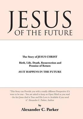 Jesus of the Future: The Story of Jesus Christ Birth, Life, Death Resurrection and Promise of Return as It Happens in the Future (Hardback)