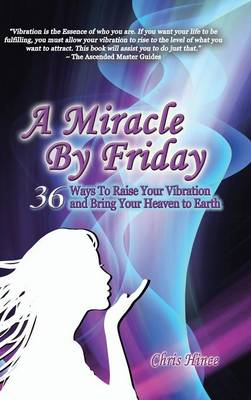 A Miracle by Friday: 36 Ways to Raise Your Vibration and Bring Your Heaven to Earth (Hardback)