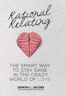 Rational Relating: The Smart Way to Stay Sane in the Crazy World of Love (Hardback)