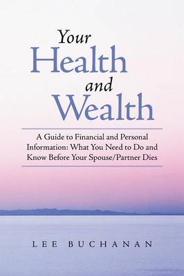 Your Health and Wealth: A Guide to Financial and Personal Information: What You Need to Do and Know Before Your Spouse/Partner Dies (Paperback)