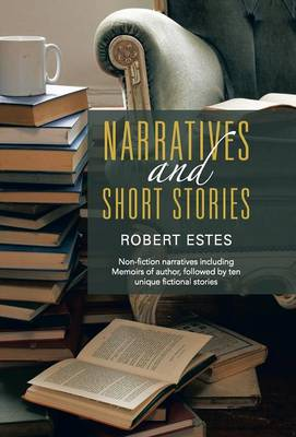 Narratives and Short Stories: Non-Fiction Narratives Including Memoirs of Author, Followed by Ten Unique Fictional Stories (Hardback)