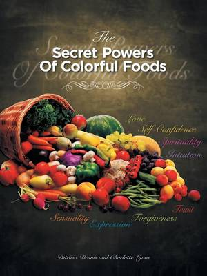 The Secret Powers of Colorful Foods: Enhancing Trust, Sensuality, Self-Confidence, Love, Forgiveness, Intuition and Spirituality (Paperback)