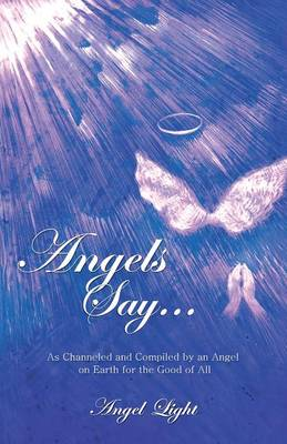 Angels Say...: As Channeled and Compiled by an Angel on Earth for the Good of All (Paperback)