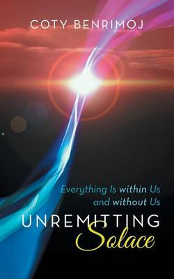 Unremitting Solace: Everything Is Within Us and Without Us (Paperback)
