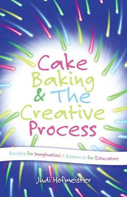 Cake Baking & the Creative Process: Recipes for Imagination! a Resource for Educators (Paperback)