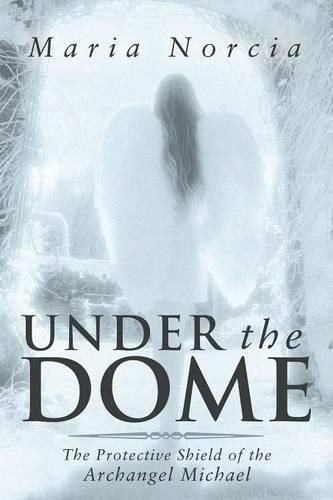 Under the Dome: The Protective Shield of the Archangel Michael (Paperback)