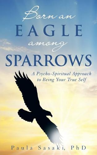 Born an Eagle Among Sparrows: A Psycho-Spiritual Approach to Being Your True Self (Paperback)