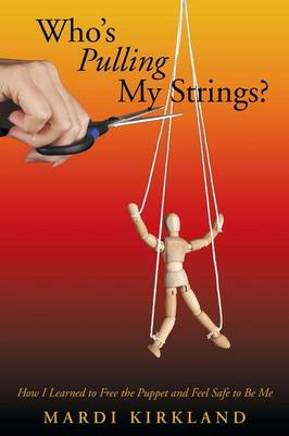 Who's Pulling My Strings?: How I Learned to Free the Puppet and Feel Safe to Be Me (Paperback)