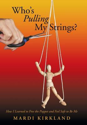 Who's Pulling My Strings?: How I Learned to Free the Puppet and Feel Safe to Be Me (Hardback)