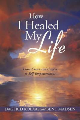 How I Healed My Life: From Crises and Cancer to Self-Empowerment (Paperback)