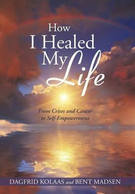 How I Healed My Life: From Crises and Cancer to Self-Empowerment (Hardback)