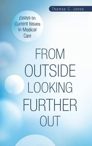 From Outside Looking Further Out: Essays on Current Issues in Medical Care (Hardback)