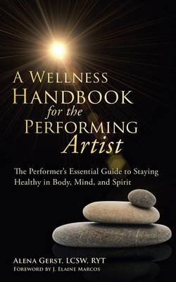 A Wellness Handbook for the Performing Artist: The Performer's Essential Guide to Staying Healthy in Body, Mind, and Spirit (Paperback)