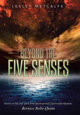 Beyond the Five Senses: Stories on Life and Spirit from International Clairvoyant-Medium, Bernice Robe-Quinn (Hardback)
