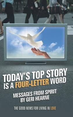 Today's Top Story Is a Four-Letter Word: Messages from Spirit: The Good News for Living in Love (Hardback)
