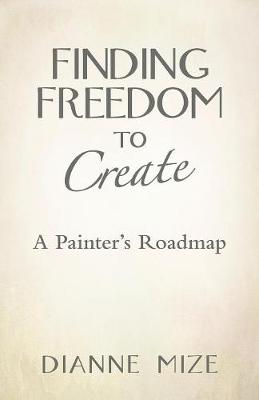 Finding Freedom to Create: A Painter's Roadmap (Paperback)