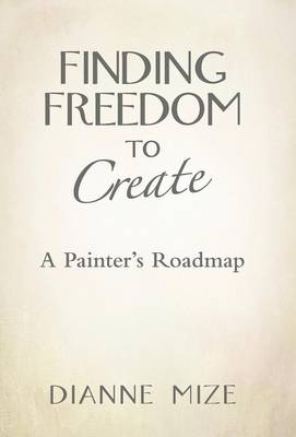 Finding Freedom to Create: A Painter's Roadmap (Hardback)