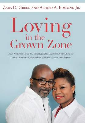Loving in the Grown Zone: A No-Nonsense Guide to Making Healthy Decisions in the Quest for Loving, Romantic Relationships of Honor, Esteem, and Respect (Hardback)