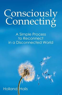 Consciously Connecting: A Simple Process to Reconnect in a Disconnected World (Paperback)