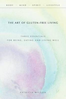 The Art of Gluten-Free Living: Three Essentials for Being, Eating, and Living Well (Paperback)