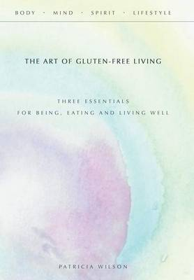 The Art of Gluten-Free Living: Three Essentials for Being, Eating, and Living Well (Hardback)