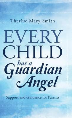 Every Child Has a Guardian Angel: Support and Guidance for Parents (Hardback)