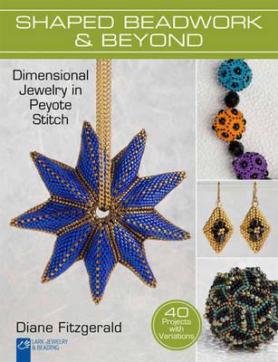 Shaped Beadwork & Beyond: Dimensional Jewelry in Peyote Stitch - Lark Jewelry & Beading (Hardback)