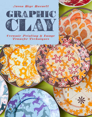 Graphic Clay: Ceramic Surfaces & Printed Image Transfer Techniques (Hardback)