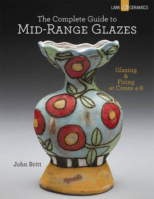 The Complete Guide to Mid-Range Glazes: Glazing and Firing at Cones 4-7 (Hardback)