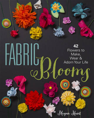 Fabric Blooms: 42 Flowers to Make, Wear & Adorn Your Life (Paperback)