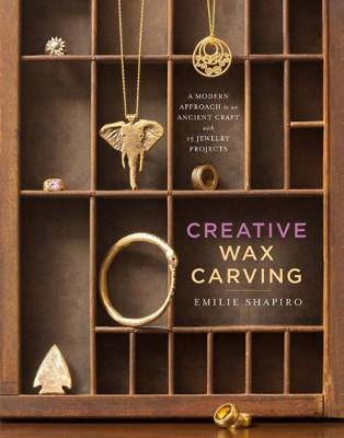 Creative Wax Carving: A Modern Approach to an Ancient Craft with 15 Jewelry Projects (Hardback)