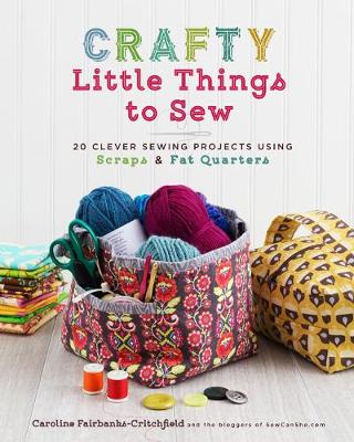 Crafty Little Things to Sew: 20 Clever Sewing Projects Using Scraps and Fat Quarters (Paperback)