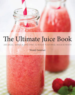 The Ultimate Juice Book: 350 Juices, Shakes & Smoothies to Boost Your Mind, Mood & Health (Paperback)