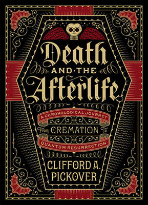 Death and the Afterlife: A Chronological Journey, from Cremation to Quantum Resurrection (Hardback)