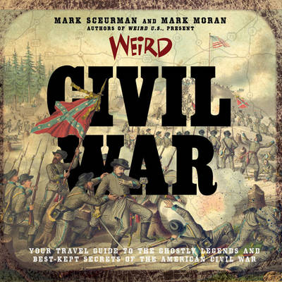 Weird Civil War: Your Travel Guide to the Ghostly Legends and Best-Kept Secrets of the American Civil War (Hardback)