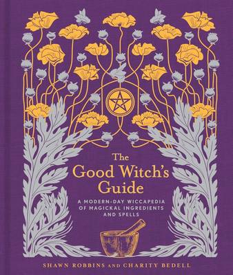 The Good Witch's Guide: A Modern-Day Wiccapedia of Magickal Ingredients and Spells (Hardback)