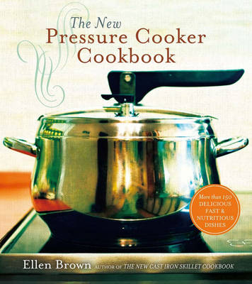 The New Pressure Cooker Cookbook: 150 Delicious, Fast, and Nutritious Dishes (Hardback)