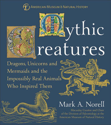 Mythic Creatures: And the Impossibly Real Animals Who Inspired Them - American Museum of Natural History S. (Hardback)