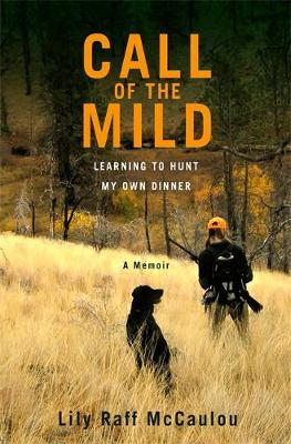 Call of the Mild: Learning to Hunt My Own Dinner (Hardback)