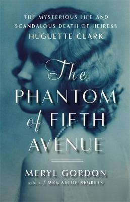 The Phantom of Fifth Avenue: The Mysterious Life and Scandalous Death of Heiress Huguette Clark (Hardback)