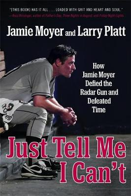 Just Tell Me I Can't: How Jamie Moyer Defied the Radar Gun and Defeated Time (Paperback)